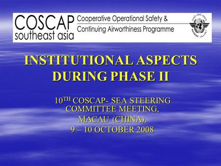 INSTITUTIONAL ASPECTS DURING PHASE II 10 TH COSCAP- SEA STEERING COMMITTEE MEETING, MACAU (CHINA), 9 – 10 OCTOBER 2008.
