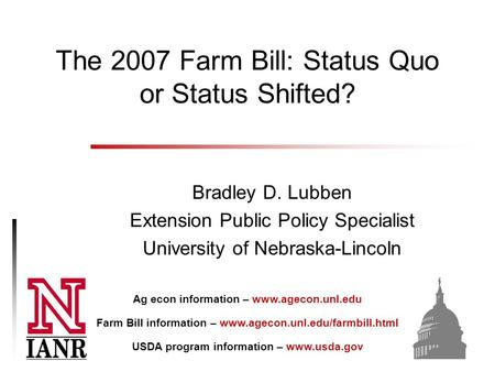 The 2007 Farm Bill: Status Quo or Status Shifted? Bradley D. Lubben Extension Public Policy Specialist University of Nebraska-Lincoln Ag econ information.