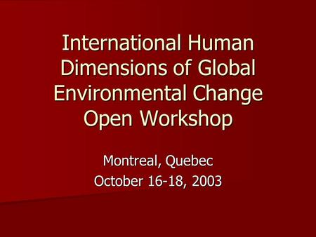 International Human Dimensions of Global Environmental Change Open Workshop Montreal, Quebec October 16-18, 2003.