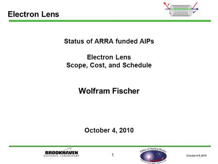 October 4-5, 2010 1 Status of ARRA funded AIPs Electron Lens Scope, Cost, and Schedule Wolfram Fischer October 4, 2010 Electron Lens.