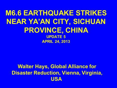 M6.6 EARTHQUAKE STRIKES NEAR YA'AN CITY, SICHUAN PROVINCE, CHINA UPDATE 5 APRIL 24, 2013 Walter Hays, Global Alliance for Disaster Reduction, Vienna, Virginia,