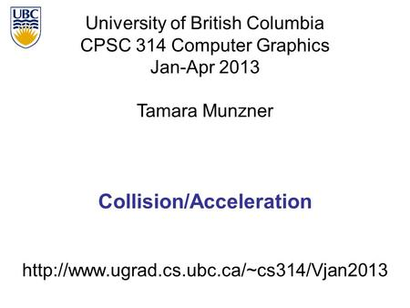 Collision/Acceleration University of British Columbia CPSC 314 Computer Graphics Jan-Apr 2013 Tamara Munzner.