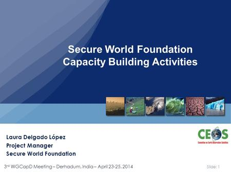 Slide: 1 3 rd WGCapD Meeting – Derhadum, India – April 23-25, 2014 Secure World Foundation Capacity Building Activities Laura Delgado López Project Manager.