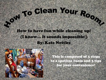 How to have fun while cleaning up! (I know… It sounds impossible!) By: Kate Nettles This is composed of 3 steps to a spotless room and 3 tips for your.