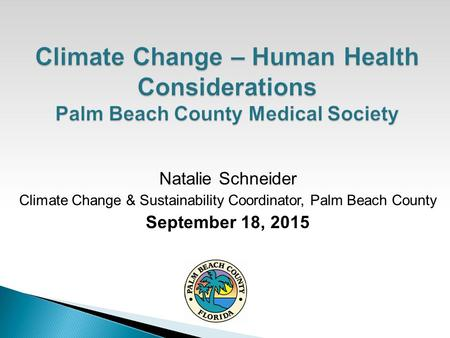 Natalie Schneider Climate Change & Sustainability Coordinator, Palm Beach County September 18, 2015.