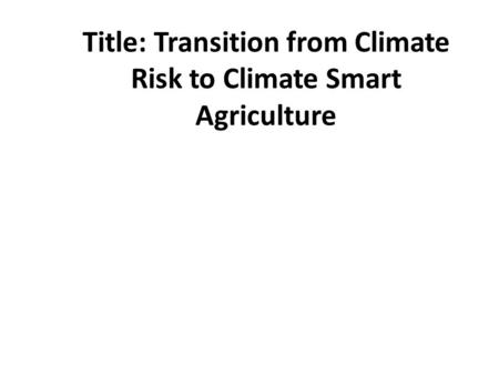 Title: Transition from Climate Risk to Climate Smart Agriculture.