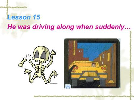 Lesson 15 He was driving along when suddenly…. Horror StoryLove Story Funny Story Science Story Detective Story Do you like reading stories? What kind.