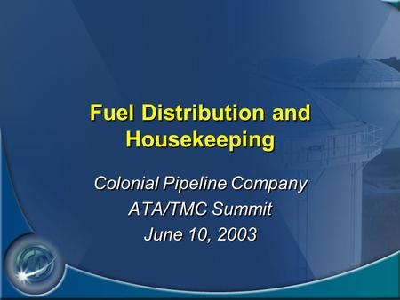 Fuel Distribution and Housekeeping Colonial Pipeline Company ATA/TMC Summit June 10, 2003 Colonial Pipeline Company ATA/TMC Summit June 10, 2003.