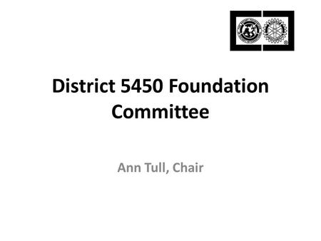 District 5450 Foundation Committee Ann Tull, Chair.