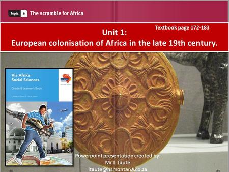 Unit 1: European colonisation of Africa in the late 19th century. Powerpoint presentation created by: Mr L Taute Textbook page 172-183.