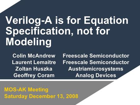 Verilog-A is for Equation Specification, not for Modeling MOS-AK Meeting Saturday December 13, 2008 Colin McAndrewFreescale Semiconductor Laurent LemaitreFreescale.
