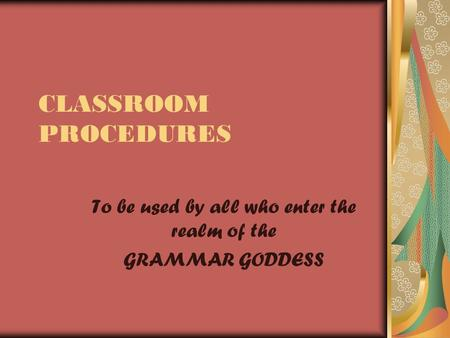 CLASSROOM PROCEDURES To be used by all who enter the realm of the GRAMMAR GODDESS.