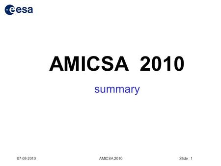 Slide : 1 07-09-2010AMICSA 2010 summary. Slide : 2 07-09-2010AMICSA 2010 AMICSA in numbers 2006 GREECE 2008 PORTUGAL 2010 NETHERLANDS participants 484969.
