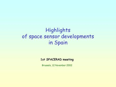 Highlights of space sensor developments in Spain 1st SPACERAD meeting Brussels, 12 November 2002.