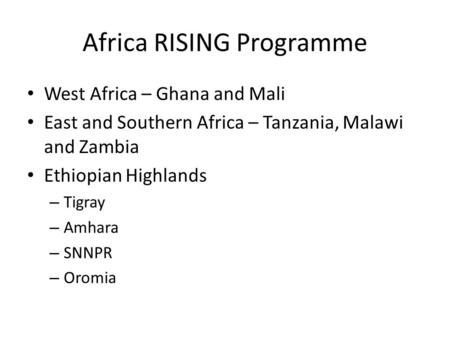 Africa RISING Programme West Africa – Ghana and Mali East and Southern Africa – Tanzania, Malawi and Zambia Ethiopian Highlands – Tigray – Amhara – SNNPR.