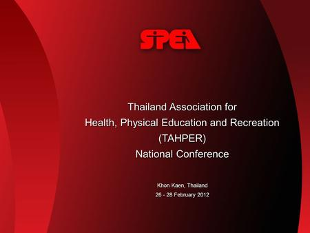 Thailand Association for Health, Physical Education and Recreation (TAHPER) National Conference Khon Kaen, Thailand 26 - 28 February 2012.