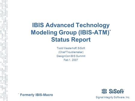 Signal Integrity Software, Inc. IBIS Advanced Technology Modeling Group (IBIS-ATM) * Status Report Todd Westerhoff, SiSoft (Chief Troublemaker) DesignCon.