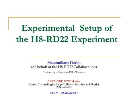 Experimental Setup of the H8-RD22 Experiment Massimiliano Fiorini (on behalf of the H8-RD22 Collaboration) University of Ferrara – INFN Ferrara CARE HHH.