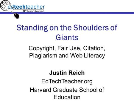 Standing on the Shoulders of Giants Copyright, Fair Use, Citation, Plagiarism and Web Literacy Justin Reich EdTechTeacher.org Harvard Graduate School of.