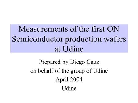 Measurements of the first ON Semiconductor production wafers at Udine Prepared by Diego Cauz on behalf of the group of Udine April 2004 Udine.
