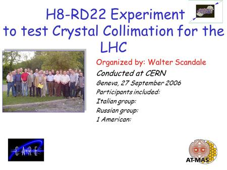 H8-RD22 Experiment to test Crystal Collimation for the LHC Organized by: Walter Scandale Conducted at CERN Geneva, 27 September 2006 Participants included: