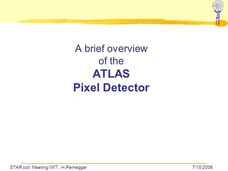 STAR coll. Meeting/ MIT, H.Pernegger7/10/2006 A brief overview of the ATLAS Pixel Detector.