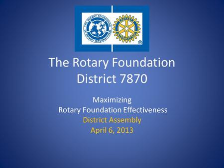 The Rotary Foundation District 7870 Maximizing Rotary Foundation Effectiveness District Assembly April 6, 2013.