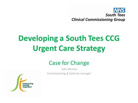 Developing a South Tees CCG Urgent Care Strategy Case for Change Julie Stevens Commissioning & Delivery manager.