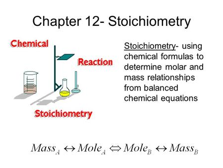 Chapter 12- Stoichiometry Stoichiometry- using chemical formulas to determine molar and mass relationships from balanced chemical equations.