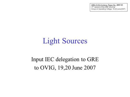 Light Sources Input IEC delegation to GRE to OVIG, 19,20 June 2007 GRE-OVIG-Working Paper No. 2007-03 (1 st session of the GRE Informal Group on Operating.