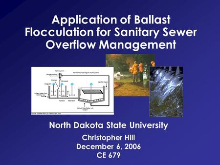 Christopher Hill December 6, 2006 CE 679 Application of Ballast Flocculation for Sanitary Sewer Overflow Management North Dakota State University.