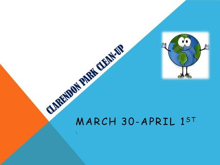 CLARENDON PARK CLEAN-UP MARCH 30-APRIL 1 ST \. WHAT IS IT? We, as the 9 th grade class have decided to better our community by cleaning up the local park.