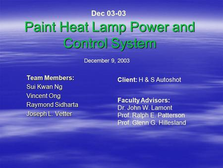 Paint Heat Lamp Power and Control System Team Members: Sui Kwan Ng Vincent Ong Raymond Sidharta Joseph L. Vetter December 9, 2003 Client: H & S Autoshot.
