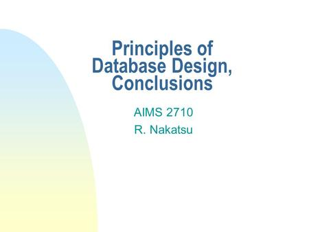 Principles of Database Design, Conclusions AIMS 2710 R. Nakatsu.