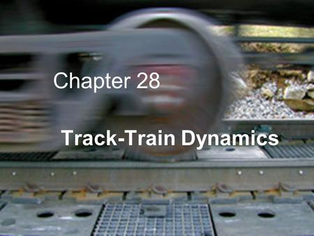 Chapter 28 Track-Train Dynamics. Problem  Lateral Forces High Center of Gravity Cars  Vertical Forces Loaded and Empty Cars.