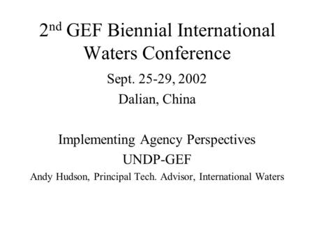 2 nd GEF Biennial International Waters Conference Sept. 25-29, 2002 Dalian, China Implementing Agency Perspectives UNDP-GEF Andy Hudson, Principal Tech.