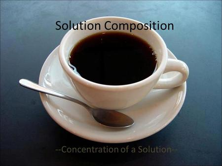 Solution Composition --Concentration of a Solution--