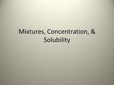 Mixtures, Concentration, & Solubility. What is a Mixture? Two or more different substances combined together What are some examples of mixtures you can.