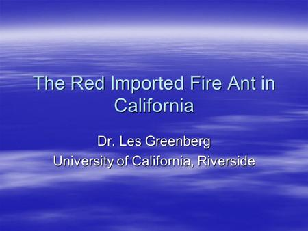The Red Imported Fire Ant in California Dr. Les Greenberg University of California, Riverside.