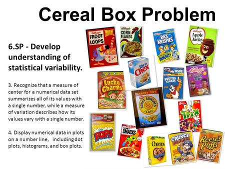 Cereal Box Problem 6.SP - Develop understanding of statistical variability. 3. Recognize that a measure of center for a numerical data set summarizes all.