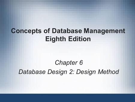Concepts of Database Management Eighth Edition Chapter 6 Database Design 2: Design Method.