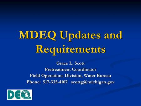 MDEQ Updates and Requirements Grace L. Scott Pretreatment Coordinator Field Operations Division, Water Bureau Phone: 517-335-4107
