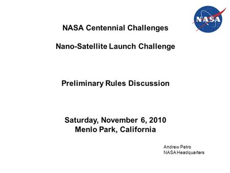 NASA Centennial Challenges Nano-Satellite Launch Challenge Preliminary Rules Discussion Saturday, November 6, 2010 Menlo Park, California Andrew Petro.