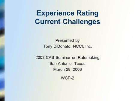 Experience Rating Current Challenges Presented by Tony DiDonato, NCCI, Inc. 2003 CAS Seminar on Ratemaking San Antonio, Texas March 28, 2003 WCP-2.