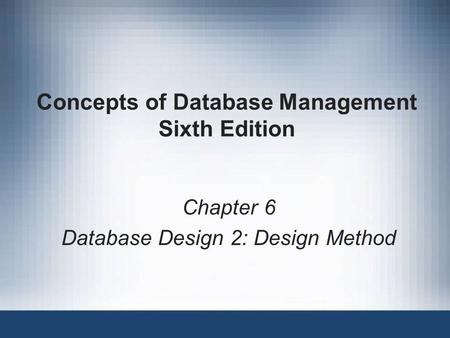 Concepts of Database Management Sixth Edition Chapter 6 Database Design 2: Design Method.