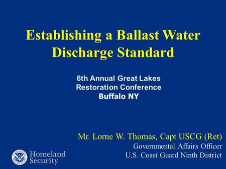 Establishing a Ballast Water Discharge Standard Mr. Lorne W. Thomas, Capt USCG (Ret) Governmental Affairs Officer U.S. Coast Guard Ninth District 6th Annual.
