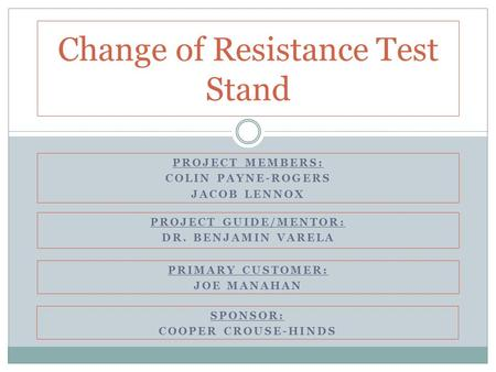 PROJECT MEMBERS: COLIN PAYNE-ROGERS JACOB LENNOX Change of Resistance Test Stand PROJECT GUIDE/MENTOR: DR. BENJAMIN VARELA PRIMARY CUSTOMER: JOE MANAHAN.