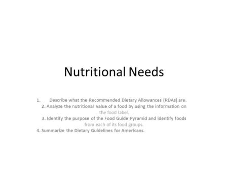 Nutritional Needs 1.Describe what the Recommended Dietary Allowances (RDAs) are. 2. Analyze the nutritional value of a food by using the information on.