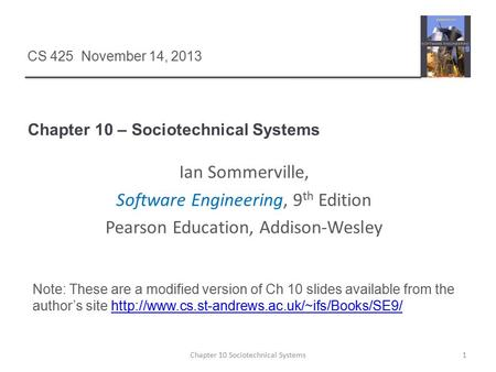 Chapter 10 – Sociotechnical Systems 1Chapter 10 Sociotechnical Systems CS 425 November 14, 2013 Ian Sommerville, Software Engineering, 9 th Edition Pearson.