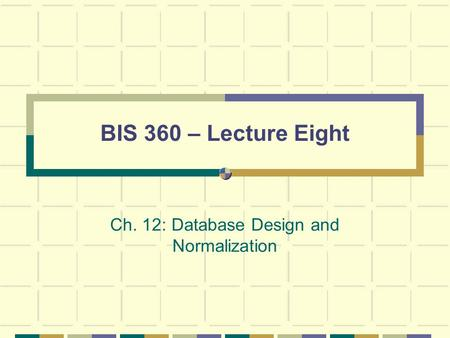 BIS 360 – Lecture Eight Ch. 12: Database Design and Normalization.